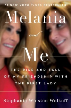 Melania and me : the rise and fall of my friendship with the First Lady / Stephanie Winston Wolkoff.