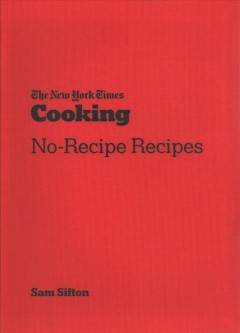 The New York Times Cooking no-recipe recipes / Sam Sifton ; photographs by David Malosh and food styling by Simon Andrews.