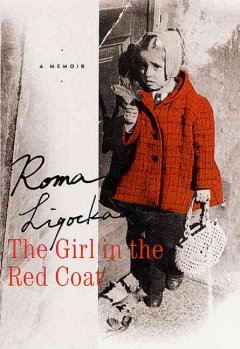The girl in the red coat : a memoir / Roma Ligocka ; with Iris von Finckenstein ; translated by Margot Bettauer Dembo.