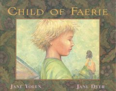 Child of faerie, child of earth / written by Jane Yolen ; illustrated by Jane Dyer