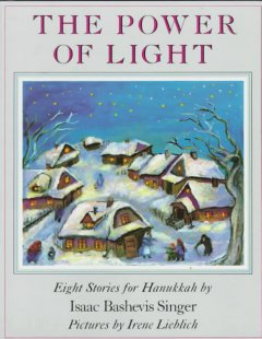 The power of light : eight stories for Hanukkah / by Isaac Bashevis Singer ; with illustrations by Irene Lieblich.