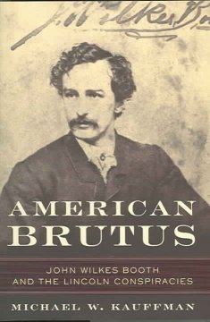 American Brutus : John Wilkes Booth and the Lincoln conspiracies / Michael W. Kauffman.