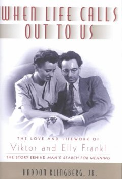 When life calls out to us : the love and lifework of Viktor and Elly Frankl / Haddon Klingberg, Jr.