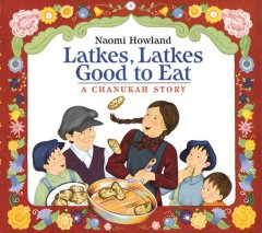 Latkes, latkes, good to eat : a Chanukah story / by Naomi Howland.