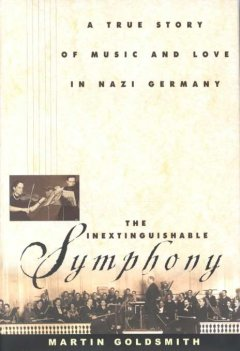 The inextinguishable symphony : a true story of music and love in Nazi Germany / Martin Goldsmith.
