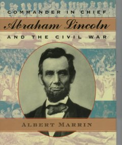 Commander in Chief Abraham Lincoln and the Civil War / Albert Marrin