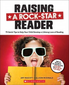 Raising a rock-star reader : 75 quick tips to help your child develop a lifelong love of reading / Amy Mascott and Allison McDonald.