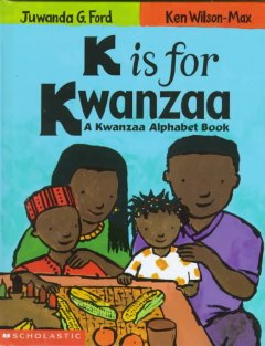 K is for Kwanzaa : a Kwanzaa alphabet book / by Juwanda G. Ford ; illustrated by Ken Wilson-Max