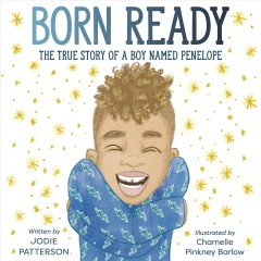 Born ready : the true story of a boy named Penelope / written by Jodie Patterson ; illustrated by Charnelle Pinkney Barlow.