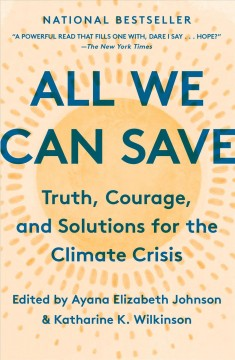 All we can save : truth, courage, and solutions for the climate crisis / edited by Ayana Elizabeth Johnson & Katharine K. Wilkinson.