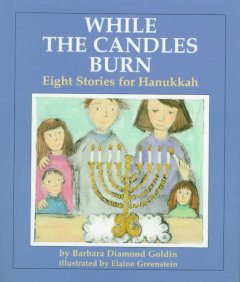 While the candles burn : eight stories for Hanukkah / by Barbara Diamond Goldin ; illustrated by Elaine Greenstein.