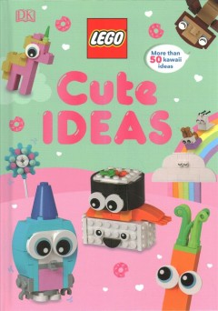 LEGO cute ideas / written by Rosie Peet ; models by Emily Corl and Rod Gillies.