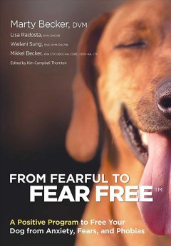 From fearful to fear free / Marty Becker, Lisa Radosta, Wailani Sung, Mikkel Becker.