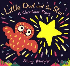 Little Owl and the star : a Christmas story / by Mary Murphy.