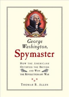 George Washington, spymaster : how the Americans outspied the British and won the Revolutionary War / Thomas B. Allen ; illustrations by Cheryl Harness.