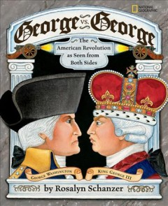 George vs. George : the American Revolution as seen by both sides / by Rosalyn Schanzer.