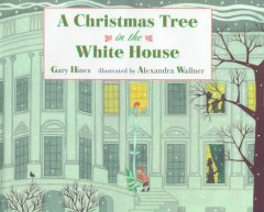 A Christmas tree in the White House / Gary Hines ; illustrated by Alexandra Wallner.