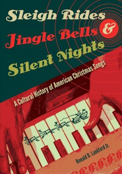 Sleigh rides, jingle bells, & silent nights : a cultural history of American Christmas songs / Ronald D. Lankford Jr.