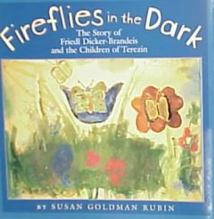 Fireflies in the dark : the story of Friedl Dicker-Brandeis and the children of Terezin / by Susan Goldman Rubin.
