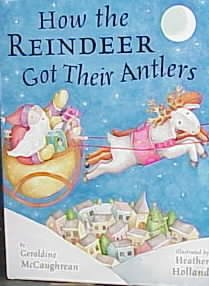 How the reindeer got their antlers / by Geraldine McCaughrean ; illustrated by Heather Holland.