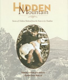 Hidden on the mountain : stories of children sheltered from the Nazis in Le Chambon / Deborah Durland DeSaix, Karen Gray Ruelle.