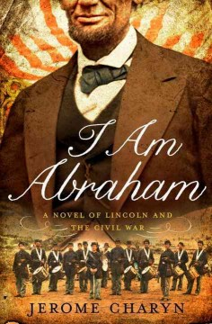 I am Abraham : (a novel of Lincoln and the Civil War) / Jerome Charyn.