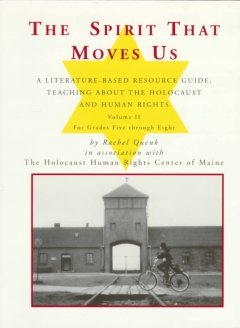 The spirit that moves us : a literature-based resource guide on teaching about the Holocaust & human rights : volume II, grades 5-8 / Rachel Quenk in association with The Holocaust Human Rights Center of Maine.