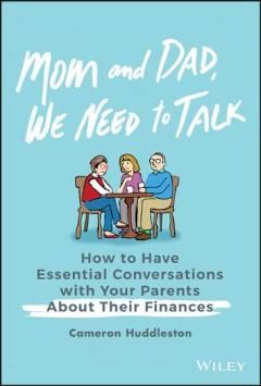 Mom and dad, we need to talk : how to have essential conversations with your parents about their finances / Cameron Huddleston.