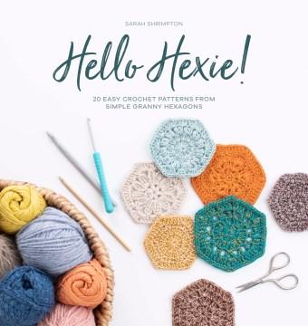 Hello hexie! : 20 easy crochet patterns from simple granny hexagons / Sarah Shrimpton.