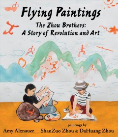 Flying paintings : the Zhou brothers : a story of revolution and art / Amy Alznauer ; paintings by ShanZuo Zhou and DaHuang Zhou.