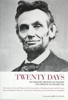 Twenty days: a narrative in text and pictures of the assassination of Abraham Lincon and the twenty days and nights that followed the Nation in mourning, the long trip home to Springfield / by Dorothy Meserve Kunhardt and Philip B. Kunhardt, Jr.;  foreword by Bruce Catton.