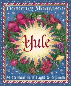 Yule : a celebration of light & warmth / Dorothy Morrison.