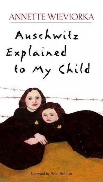 Auschwitz explained to my child / Annette Wieviorka ; foreword by Peter Hellman ; translated by Leah Brumer.