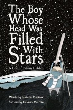 The boy whose head was filled with stars : a life of Edwin Hubble / words by Isabelle Marinov ; pictures by Deborah Marcero.