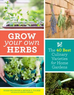 Grow your own herbs : the 40 best culinary varieties for home gardens / Susan Belsinger and Arthur O. Tucker.