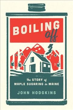 Boiling off : maple sugaring in Maine / John Hodgkins.