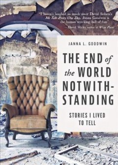 The end of the world notwithstanding : stories I lived to tell / Janna L. Goodwin.