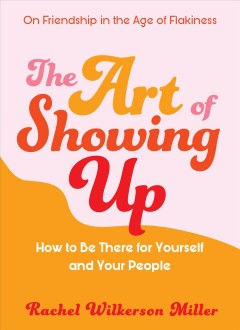The art of showing up : on being there for yourself and your people / Rachel Wilkierson Miller.