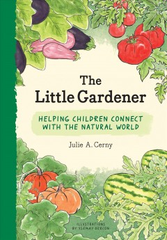 The little gardener : helping children connect with the natural world / Julie A. Cerny ; illustrations by Ysemay Dercon.
