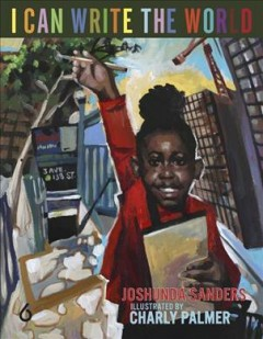 I can write the world / Joshunda Sanders ; illustrated by Charly Palmer.