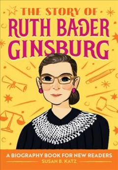 The story of Ruth Bader Ginsburg : a biography book for new readers / written by Susan B. Katz ; illustrated by Micah Player.
