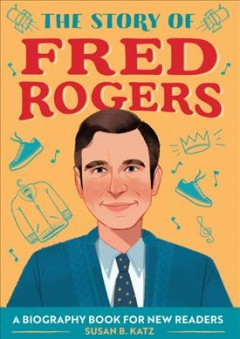 The story of Fred Rogers : a biography book for new readers / written by Susan B. Katz ;illustrated by Can Tugrul.
