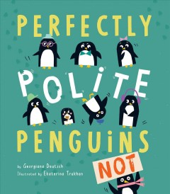 Perfectly polite penguins, not! / by Georgiana Deutsch ; illustrated by Ekaterina Trukhan.