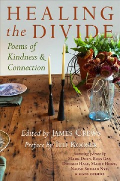 Healing the divide : poems of kindness and connection / preface by Ted Kooser ; edited by James Crews.