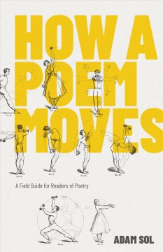 How a poem moves : a field guide for readers of poetry / Adam Sol.