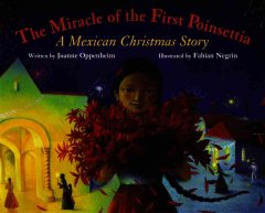 The miracle of the first Poinsettia : a Mexican Christmas story / written by Joanne Oppenheim ; illustrated by Fabian Negrin.