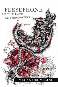 Persephone in the late anthropocene : poems / Megan Grumbling.