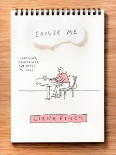 Excuse me : cartoons, complaints, and notes to self / Liana Finck.