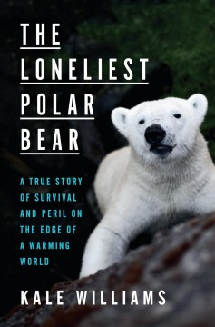 The loneliest Polar bear / a true story of survival and peril on the edge of a warming world / Kale Williams.