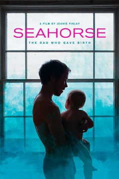 Seahorse : the dad who gave birth / produced by Andrea Cornwell, Jeanie Finlay ; directed by Jeanie Finlay.